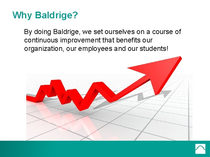 Why Baldrige? By doing Baldrige, we set ourselves on a course of continuous improvement