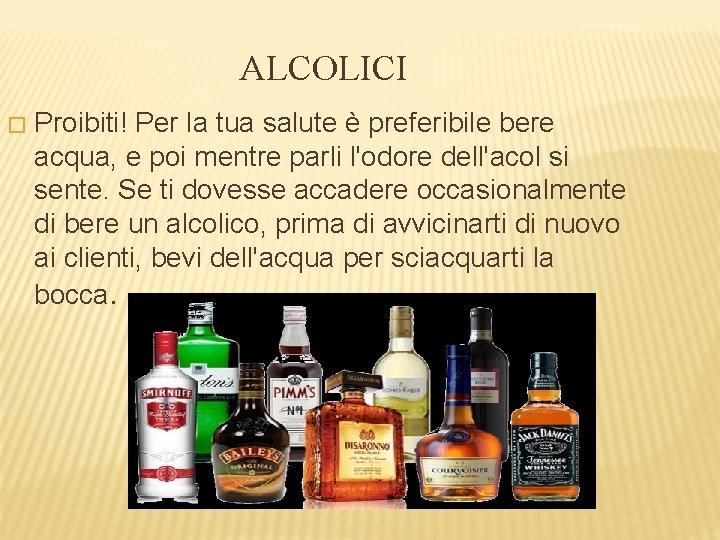 ALCOLICI � Proibiti! Per la tua salute è preferibile bere acqua, e poi mentre
