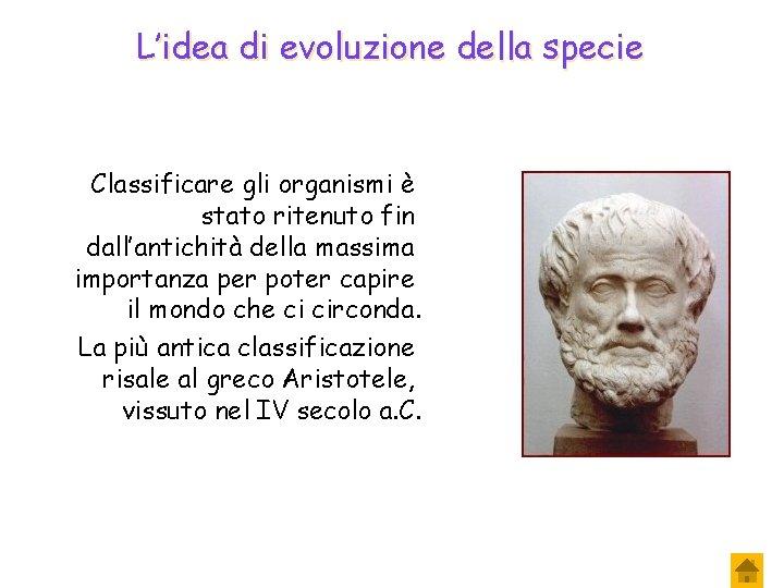 L'idea di evoluzione della specie Classificare gli organismi è stato ritenuto fin dall'antichità della