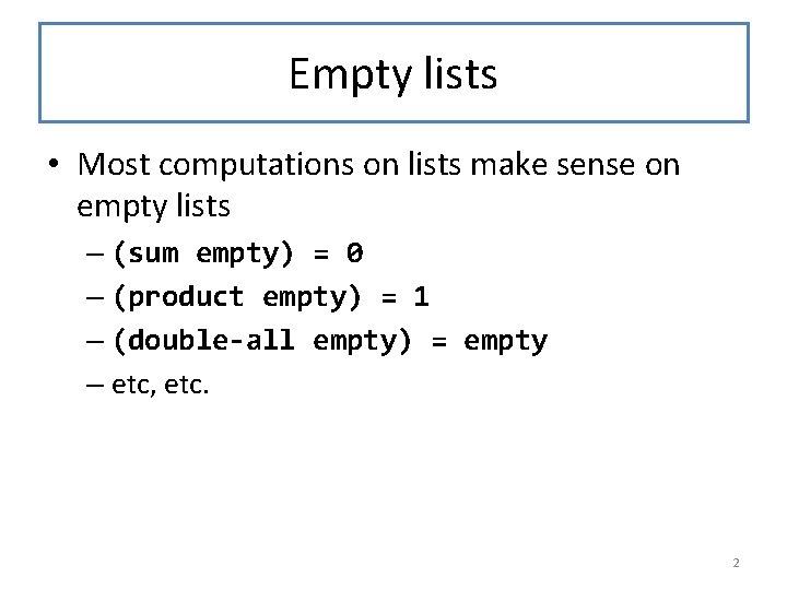 Empty lists • Most computations on lists make sense on empty lists – (sum