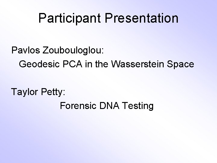 Participant Presentation Pavlos Zoubouloglou: Geodesic PCA in the Wasserstein Space Taylor Petty: Forensic DNA