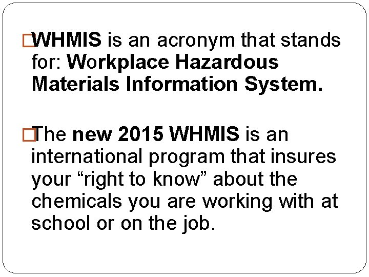 �WHMIS is an acronym that stands for: Workplace Hazardous Materials Information System. �The new