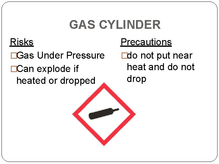 GAS CYLINDER Risks �Gas Under Pressure �Can explode if heated or dropped Precautions �do