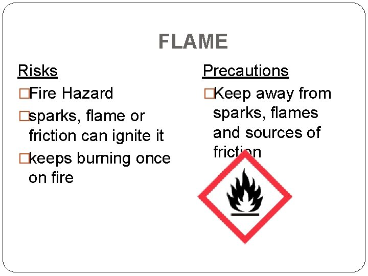 FLAME Risks �Fire Hazard �sparks, flame or friction can ignite it �keeps burning once