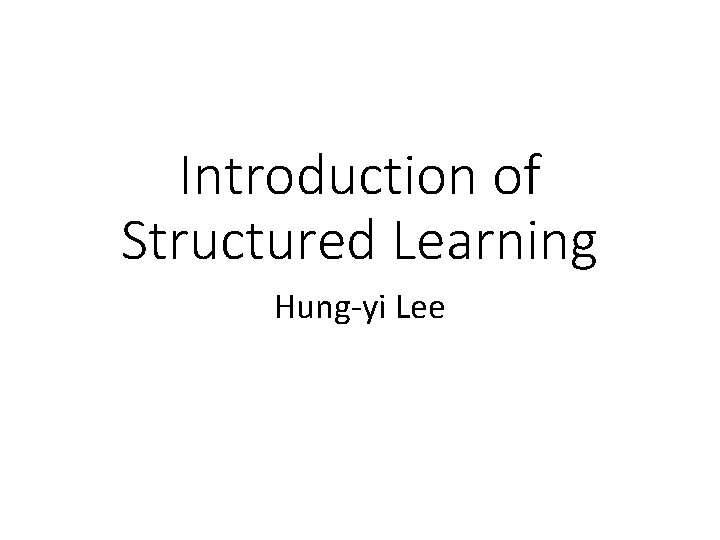 Introduction of Structured Learning Hung-yi Lee