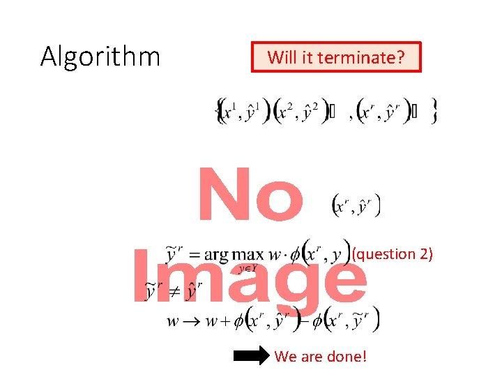 Algorithm Will it terminate? • (question 2) We are done!