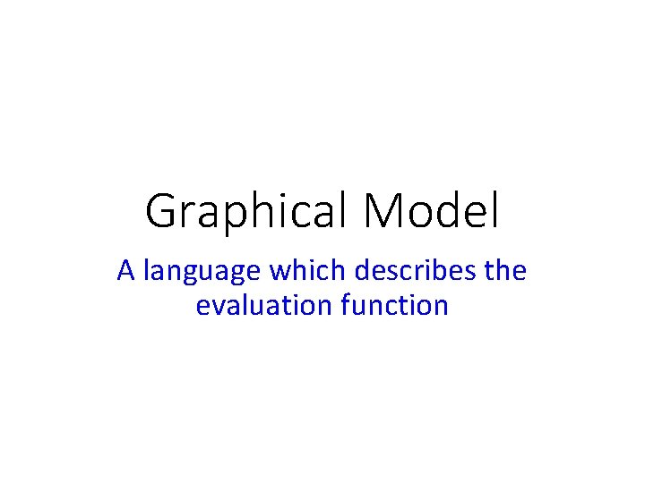 Graphical Model A language which describes the evaluation function