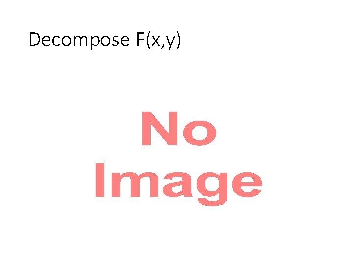Decompose F(x, y) •