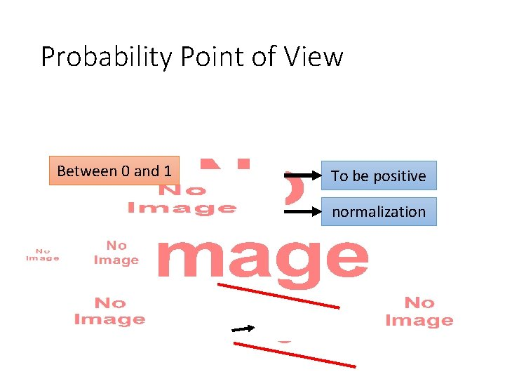 Probability Point of View • Between 0 and 1 To be positive normalization