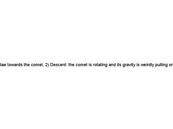 ilae towards the comet, 2) Descent: the comet is rotating and its gravity is