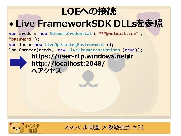 "LOEへの接続 • Live Framework. SDK DLLsを参照 var creds = new Network. Credential (""***@hotmail. com"""