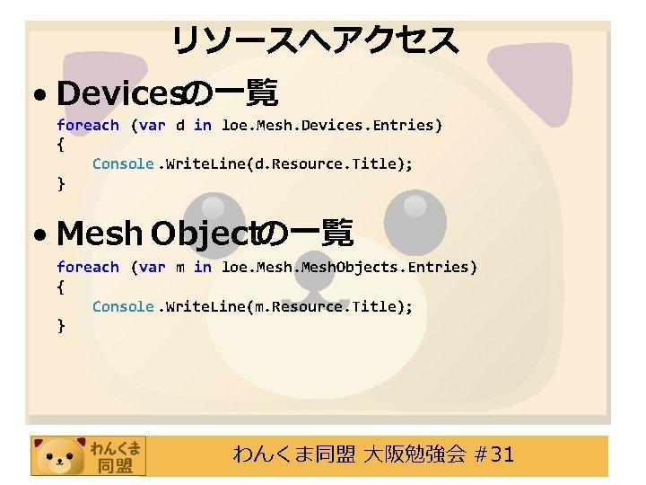 リソースへアクセス • Devicesの一覧 foreach (var d in loe. Mesh. Devices. Entries) { Console. Write.