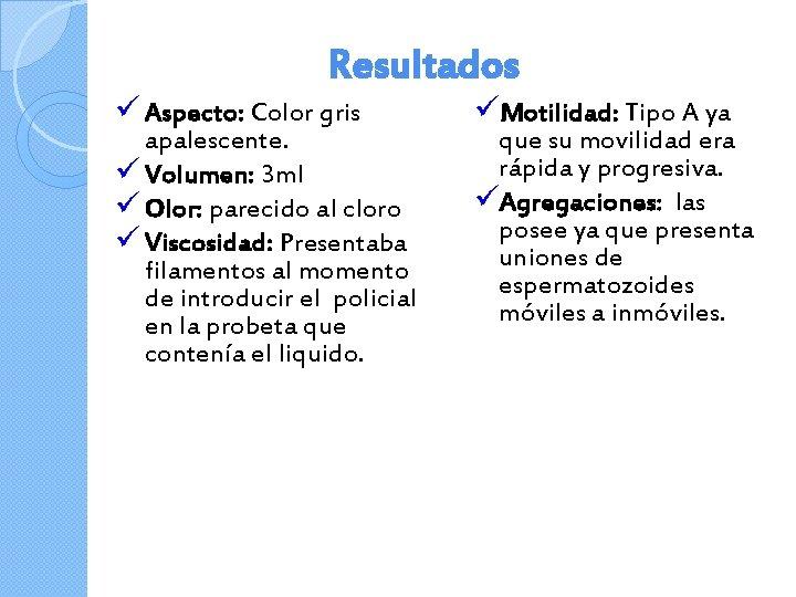 Resultados ü Aspecto: Color gris apalescente. ü Volumen: 3 ml ü Olor: parecido al
