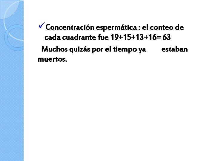 üConcentración espermática : el conteo de cada cuadrante fue 19+15+13+16= 63 Muchos quizás por