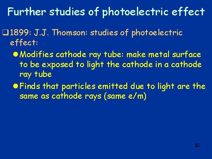 Further studies of photoelectric effect q 1899: J. J. Thomson: studies of photoelectric effect: