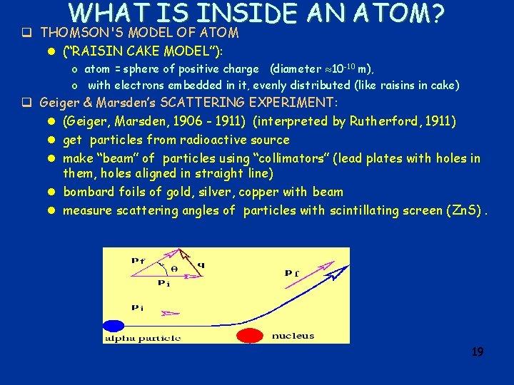 """WHAT IS INSIDE AN ATOM? q THOMSON'S MODEL OF ATOM l (""""RAISIN CAKE MODEL""""):"""