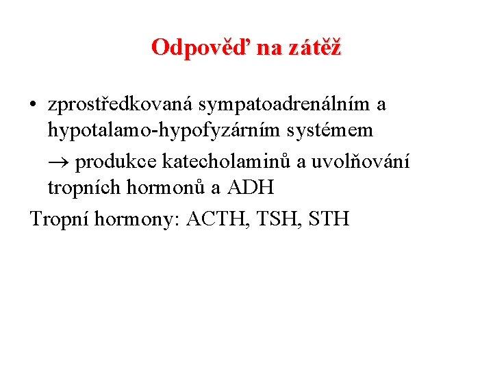 Odpověď na zátěž • zprostředkovaná sympatoadrenálním a hypotalamo-hypofyzárním systémem produkce katecholaminů a uvolňování tropních