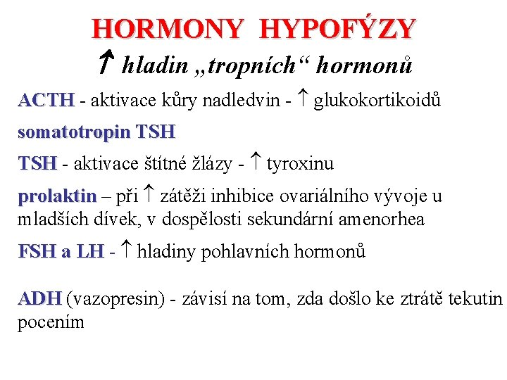 "HORMONY HYPOFÝZY hladin ""tropních"" hormonů ACTH - aktivace kůry nadledvin - glukokortikoidů somatotropin TSH"