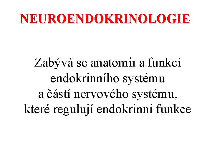 NEUROENDOKRINOLOGIE Zabývá se anatomii a funkcí endokrinního systému a částí nervového systému, které regulují