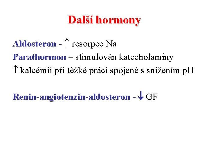 Další hormony Aldosteron - resorpce Na Parathormon – stimulován katecholaminy kalcémii při těžké práci