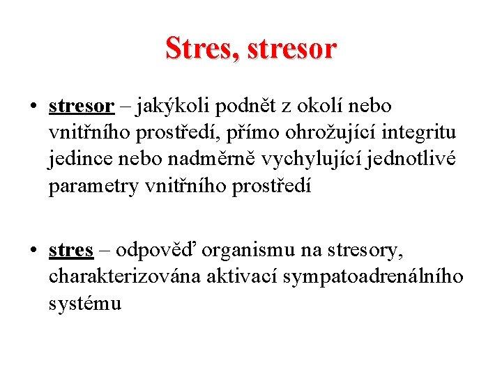 Stres, stresor • stresor – jakýkoli podnět z okolí nebo vnitřního prostředí, přímo ohrožující