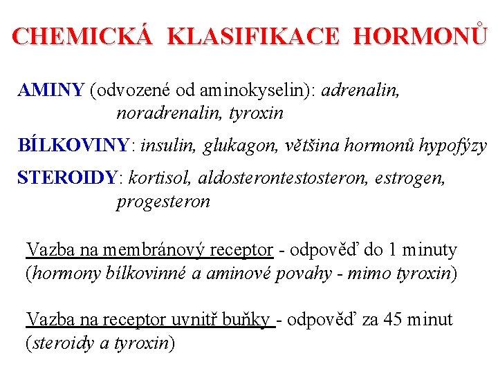 CHEMICKÁ KLASIFIKACE HORMONŮ AMINY (odvozené od aminokyselin): adrenalin, noradrenalin, tyroxin BÍLKOVINY: insulin, glukagon, většina