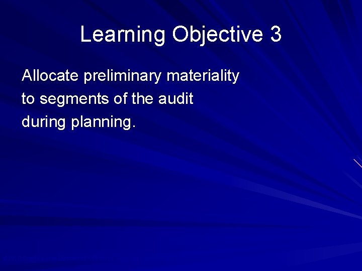 Learning Objective 3 Allocate preliminary materiality to segments of the audit during planning. ©