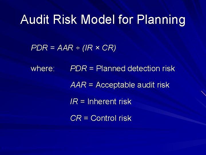 Audit Risk Model for Planning PDR = AAR ÷ (IR × CR) where: PDR