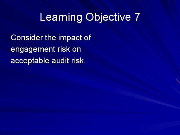 Learning Objective 7 Consider the impact of engagement risk on acceptable audit risk. ©