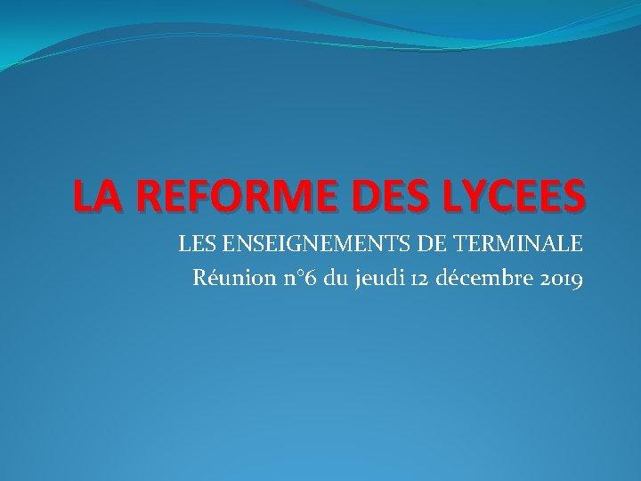 LA REFORME DES LYCEES LES ENSEIGNEMENTS DE TERMINALE Réunion n° 6 du jeudi 12