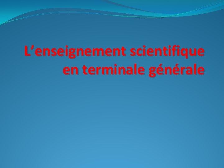 L'enseignement scientifique en terminale générale