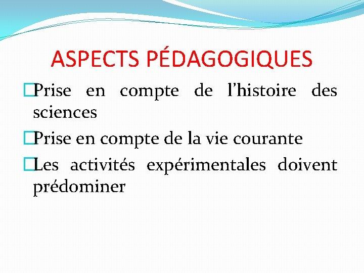 ASPECTS PÉDAGOGIQUES �Prise en compte de l'histoire des sciences �Prise en compte de la