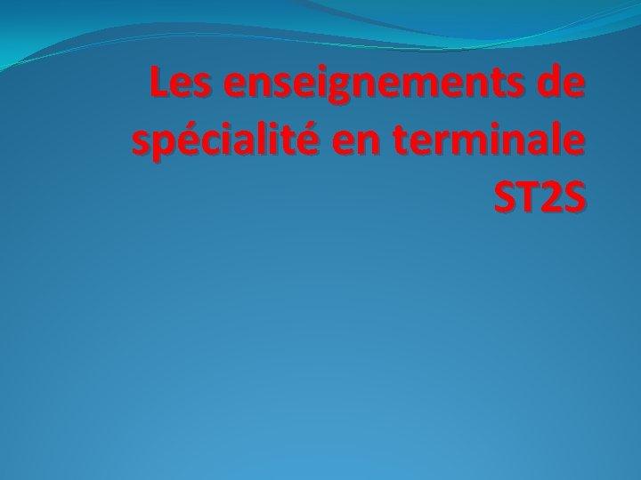 Les enseignements de spécialité en terminale ST 2 S