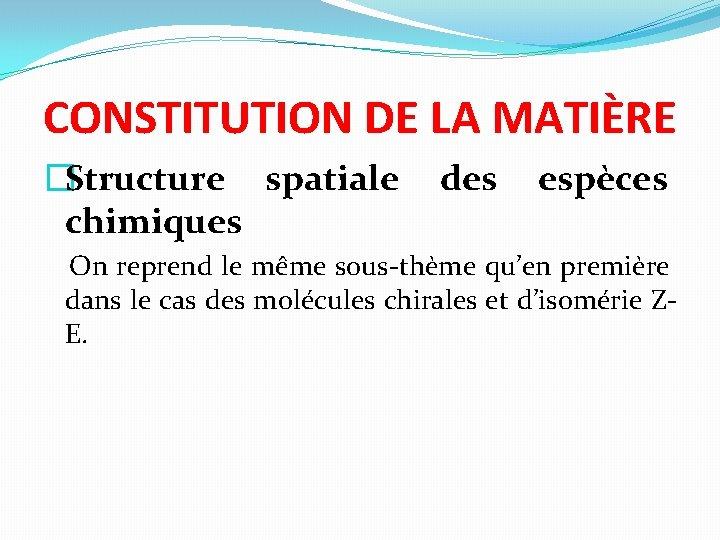 CONSTITUTION DE LA MATIÈRE �Structure spatiale des espèces chimiques On reprend le même sous-thème