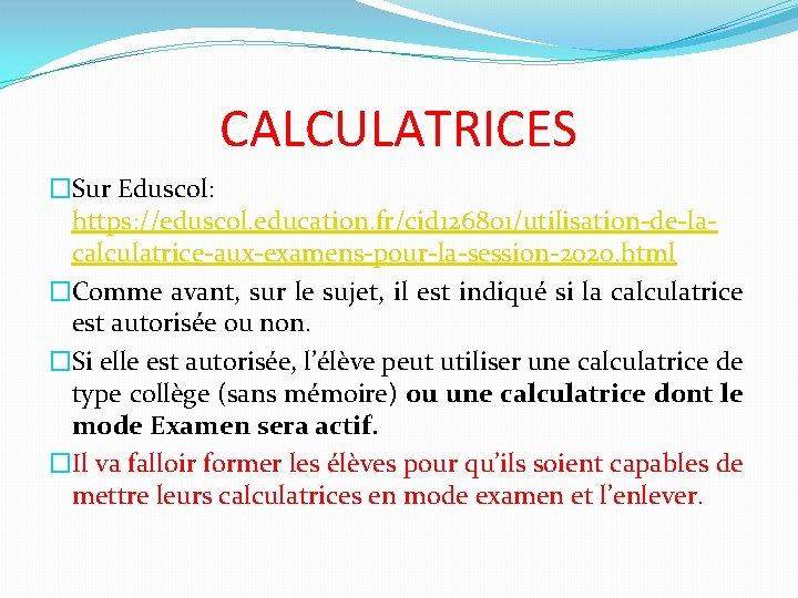 CALCULATRICES �Sur Eduscol: https: //eduscol. education. fr/cid 126801/utilisation-de-lacalculatrice-aux-examens-pour-la-session-2020. html �Comme avant, sur le sujet,