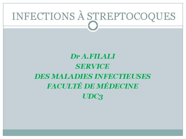INFECTIONS À STREPTOCOQUES Dr A. FILALI SERVICE DES MALADIES INFECTIEUSES FACULTÉ DE MÉDECINE UDC