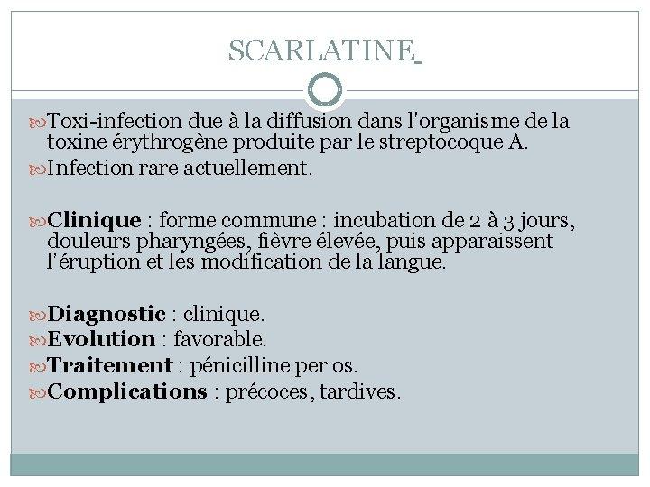 SCARLATINE Toxi-infection due à la diffusion dans l'organisme de la toxine érythrogène produite par