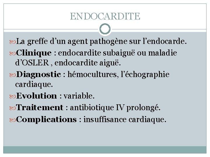 ENDOCARDITE La greffe d'un agent pathogène sur l'endocarde. Clinique : endocardite subaiguë ou maladie