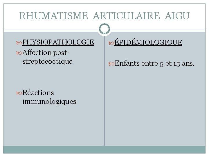 RHUMATISME ARTICULAIRE AIGU PHYSIOPATHOLOGIE ÉPIDÉMIOLOGIQUE Affection post- streptococcique Réactions immunologiques Enfants entre 5 et