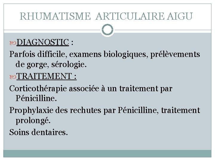 RHUMATISME ARTICULAIRE AIGU DIAGNOSTIC : Parfois difficile, examens biologiques, prélèvements de gorge, sérologie. TRAITEMENT