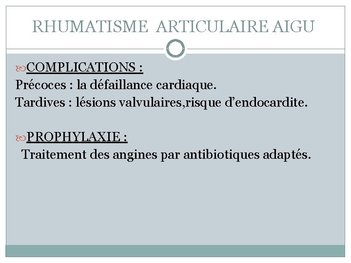 RHUMATISME ARTICULAIRE AIGU COMPLICATIONS : Précoces : la défaillance cardiaque. Tardives : lésions valvulaires,