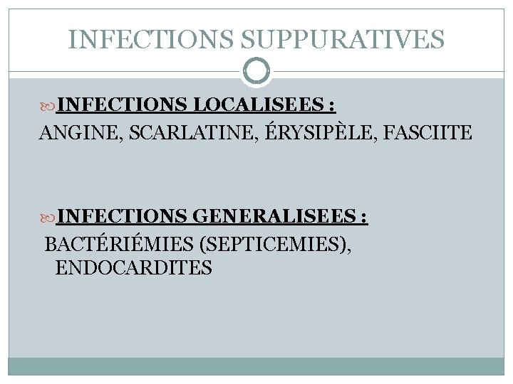 INFECTIONS SUPPURATIVES INFECTIONS LOCALISEES : ANGINE, SCARLATINE, ÉRYSIPÈLE, FASCIITE INFECTIONS GENERALISEES : BACTÉRIÉMIES (SEPTICEMIES),