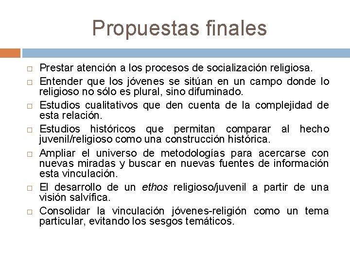 Propuestas finales Prestar atención a los procesos de socialización religiosa. Entender que los jóvenes