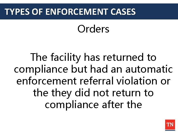 TYPES OF ENFORCEMENT CASES Orders The facility has returned to compliance but had an