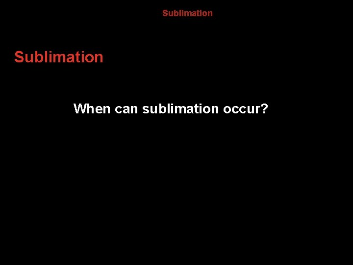 13. 4 Sublimation When can sublimation occur?