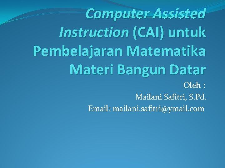 Computer Assisted Instruction (CAI) untuk Pembelajaran Matematika Materi Bangun Datar Oleh : Mailani Safitri,