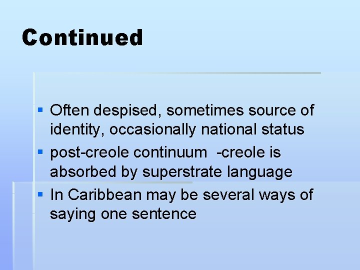 Continued § Often despised, sometimes source of identity, occasionally national status § post-creole continuum