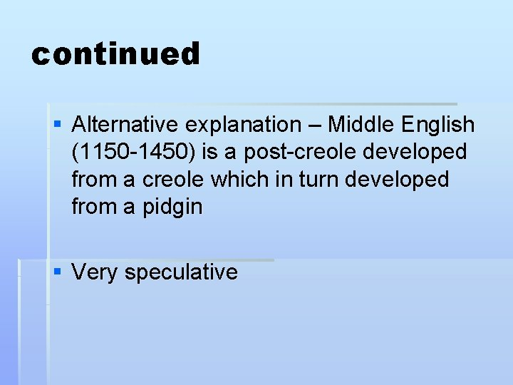 continued § Alternative explanation – Middle English (1150 -1450) is a post-creole developed from