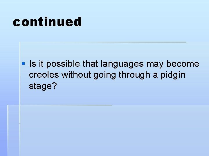 continued § Is it possible that languages may become creoles without going through a