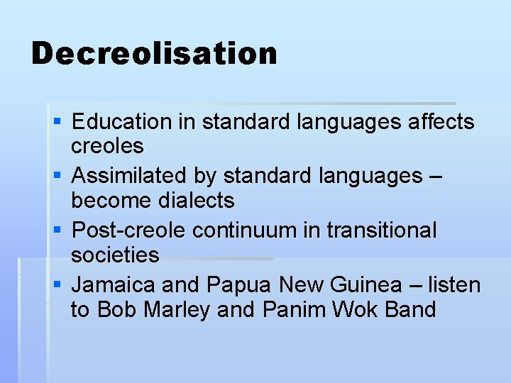 Decreolisation § Education in standard languages affects creoles § Assimilated by standard languages –